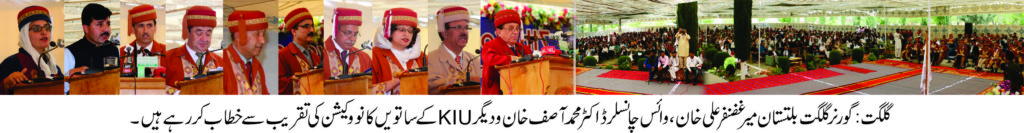 """The 7th Convocation of Karakoram International University was held at KIU main campus Gilgit on 6th May, 2017. President of Islamic Republic of Pakistan Mamnoon Hussain, who is the Chancellor of the University, nominated Mir Ghazenfer Ali khan, Governor Gilgit-Baltistan to preside over the Convocation. The Convocation started around 11 A.M and it looked all crimson and blue as the graduates seated in the convocation gowns. The Governor awarded more than 70 Gold and Silver medals to the high performing graduates. The graduates finished their studies in the fields of Social Sciences & Humanities, Life and Natural Sciences. Beside that Governor and Vice Chancellor awarded degrees to 1378 graduates upon successfully completing their under- graduate and graduate programs. The Governor congratulated the graduates and, with that, reminded them of the greater role that a graduate caries on his shoulders. On the Occasion he said that """"I extend my heartfelt congratulation to all the graduates at this happy occasion and I hope you realize the profound role upon your shoulders to ignite the spirit of peace, prosperity and constructiveness"""". """"You are the one who can become the agents of change for a better future and you are the one to build your society"""" Governor added. He single out the young men and women who graduated that 'They had been fortunate to be part of an institution with such commitment to excellence"""". He urged the students to play a role to end racism, sectarianism and discriminatory practices in the society. Governor further added that """"the Federal government has noted the increasing pressure on the Karakoram University as growing population pursuit of higher education across GB are major drivers changing the education, social and political landscape of our region for the better"""". """"The government is also aware of the problem faced by the students coming from the various parts of this sparsely populated region, the needs for the residence, hostels, and related mat"""