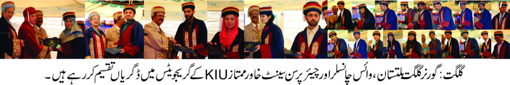 """The 7th Convocation of Karakoram International University was held at KIU main campus Gilgit on 6th May, 2017.  President of Islamic Republic of Pakistan Mamnoon Hussain, who is the Chancellor of the University, nominated Mir Ghazenfer Ali khan, Governor Gilgit-Baltistan to preside over the Convocation. The Convocation started around 11 A.M and it looked all crimson and blue as the graduates seated in the convocation gowns. The Governor awarded more than 70 Gold and Silver medals to the high performing graduates. The graduates finished their studies in the fields of Social Sciences & Humanities, Life and Natural Sciences. Beside that Governor and Vice Chancellor awarded degrees to 1378 graduates upon successfully completing their under- graduate and graduate programs.  The Governor congratulated the graduates and, with that, reminded them of the greater role that a graduate caries on his shoulders. On the Occasion he said that """"I extend my heartfelt congratulation to all the graduates at this happy occasion and I hope you realize the profound role upon your shoulders to ignite the spirit of peace, prosperity and constructiveness"""". """"You are the one who can become the agents of change for a better future and you are the one to build your society"""" Governor added. He single out the young men and women who graduated that 'They had been fortunate to be part of an institution with such commitment to excellence"""".  He urged the students to play a role to end racism, sectarianism and discriminatory practices in the society. Governor further added that """"the Federal government has noted the increasing pressure on the Karakoram University as growing population pursuit of higher education across GB are major drivers changing the education, social and political landscape of our region for the better"""". """"The government is also aware of the problem faced by the students coming from the various parts of this sparsely populated region, the needs for the residence, hostels, and related """